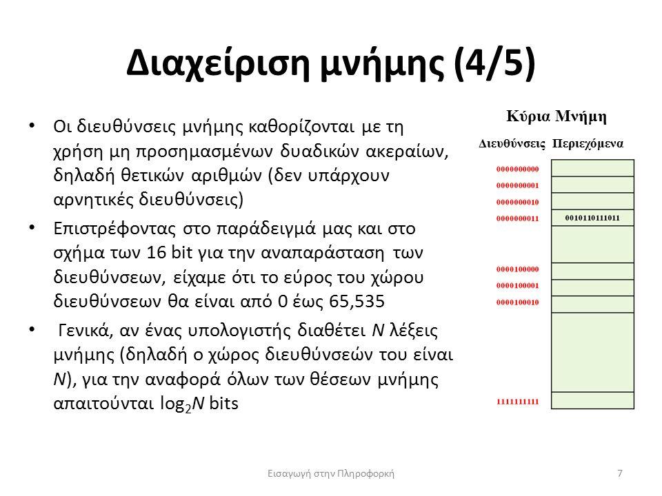 Διαχείριση μνήμης (4/5) Εισαγωγή στην Πληροφορκή7 Οι διευθύνσεις μνήμης καθορίζονται με τη χρήση μη προσημασμένων δυαδικών ακεραίων, δηλαδή θετικών αριθμών (δεν υπάρχουν αρνητικές διευθύνσεις) Επιστρέφοντας στο παράδειγμά μας και στο σχήμα των 16 bit για την αναπαράσταση των διευθύνσεων, είχαμε ότι το εύρος του χώρου διευθύνσεων θα είναι από 0 έως 65,535 Γενικά, αν ένας υπολογιστής διαθέτει N λέξεις μνήμης (δηλαδή ο χώρος διευθύνσεών του είναι N), για την αναφορά όλων των θέσεων μνήμης απαιτούνται log 2 N bits Κύρια Μνήμη ΔιευθύνσειςΠεριεχόμενα