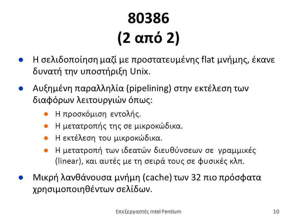 80386 (2 από 2) ●Η σελιδοποίηση μαζί με προστατευμένης flat μνήμης, έκανε δυνατή την υποστήριξη Unix.