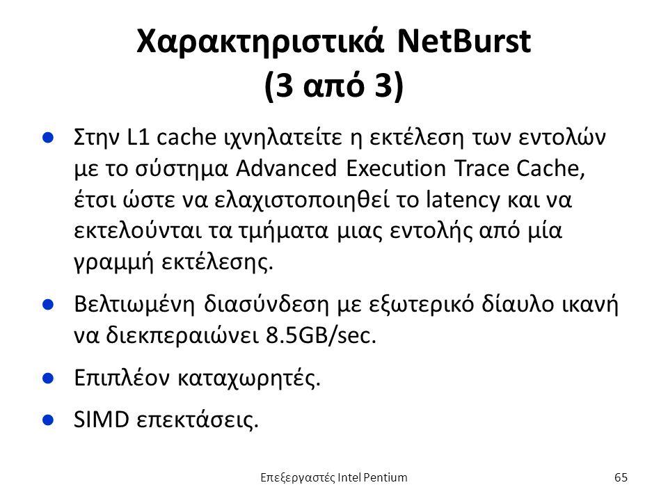 Χαρακτηριστικά NetBurst (3 από 3) ●Στην L1 cache ιχνηλατείτε η εκτέλεση των εντολών με το σύστημα Advanced Execution Trace Cache, έτσι ώστε να ελαχιστοποιηθεί το latency και να εκτελούνται τα τμήματα μιας εντολής από μία γραμμή εκτέλεσης.