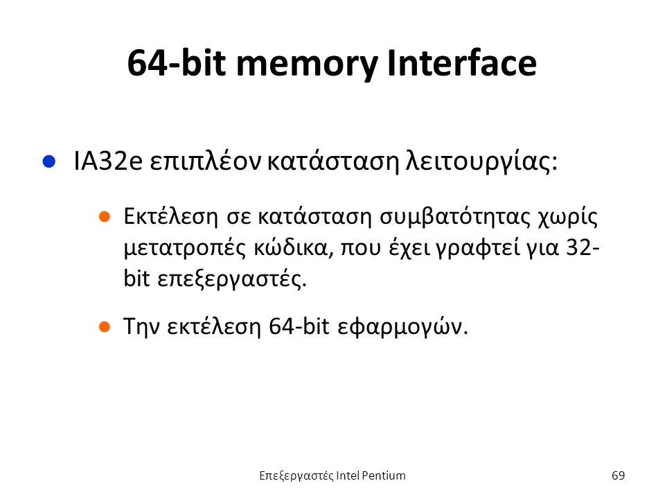 64-bit memory Interface ●IA32e επιπλέον κατάσταση λειτουργίας: ●Εκτέλεση σε κατάσταση συμβατότητας χωρίς μετατροπές κώδικα, που έχει γραφτεί για 32- bit επεξεργαστές.