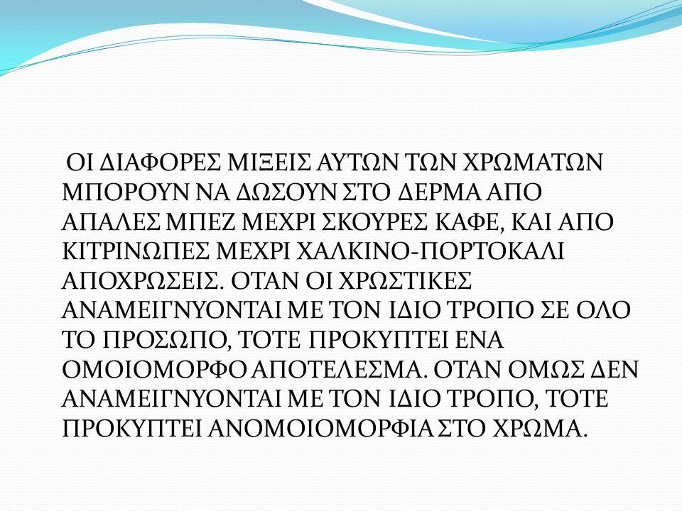 ΟΙ ΔΙΑΦΟΡΕΣ ΜΙΞΕΙΣ ΑΥΤΩΝ ΤΩΝ ΧΡΩΜΑΤΩΝ ΜΠΟΡΟΥΝ ΝΑ ΔΩΣΟΥΝ ΣΤΟ ΔΕΡΜΑ ΑΠΟ ΑΠΑΛΕΣ ΜΠΕΖ ΜΕΧΡΙ ΣΚΟΥΡΕΣ ΚΑΦΕ, ΚΑΙ ΑΠΟ ΚΙΤΡΙΝΩΠΕΣ ΜΕΧΡΙ ΧΑΛΚΙΝΟ-ΠΟΡΤΟΚΑΛΙ ΑΠΟΧΡΩΣΕΙΣ.
