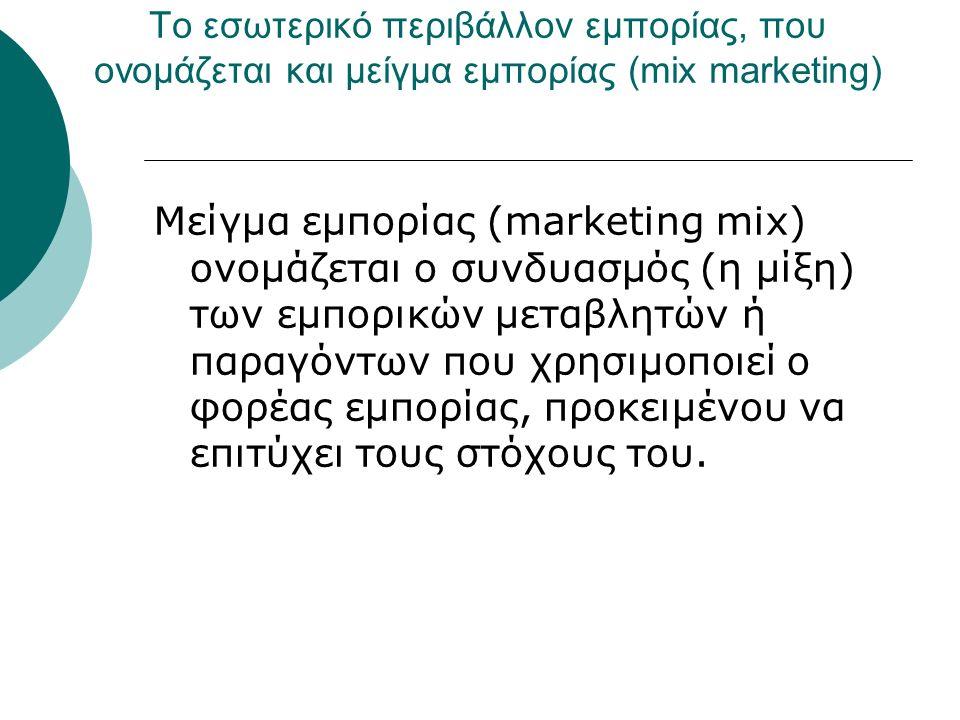 Το εσωτερικό περιβάλλον εμπορίας, που ονομάζεται και μείγμα εμπορίας (mix marketing) Μείγμα εμπορίας (marketing mix) ονομάζεται ο συνδυασμός (η μίξη) των εμπορικών μεταβλητών ή παραγόντων που χρησιμοποιεί ο φορέας εμπορίας, προκειμένου να επιτύχει τους στόχους του.
