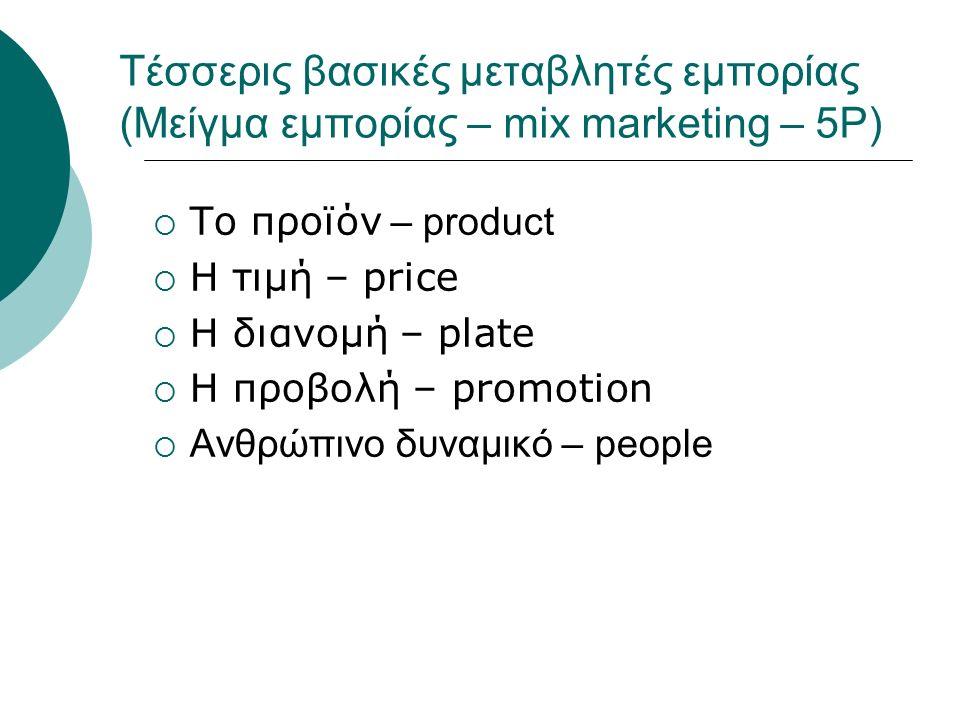 Τέσσερις βασικές μεταβλητές εμπορίας (Μείγμα εμπορίας – mix marketing – 5P)  Το προϊόν – product  Η τιμή – price  Η διανομή – plate  Η προβολή – promotion  Ανθρώπινο δυναμικό – people