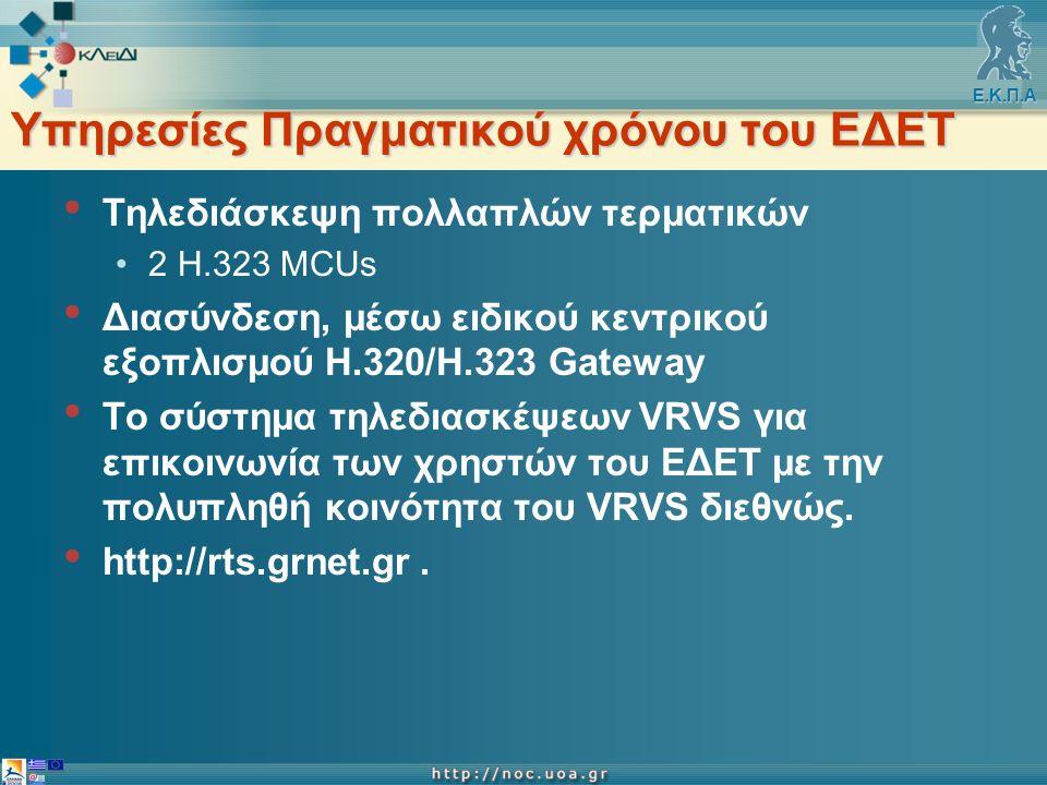 Ε.Κ.Π.Α Υπηρεσίες Πραγματικού χρόνου του ΕΔΕΤ Τηλεδιάσκεψη πολλαπλών τερματικών 2 H.323 ΜCUs Διασύνδεση, μέσω ειδικού κεντρικού εξοπλισμού Η.320/Η.323 Gateway Tο σύστημα τηλεδιασκέψεων VRVS για επικοινωνία των χρηστών του ΕΔΕΤ με την πολυπληθή κοινότητα του VRVS διεθνώς.