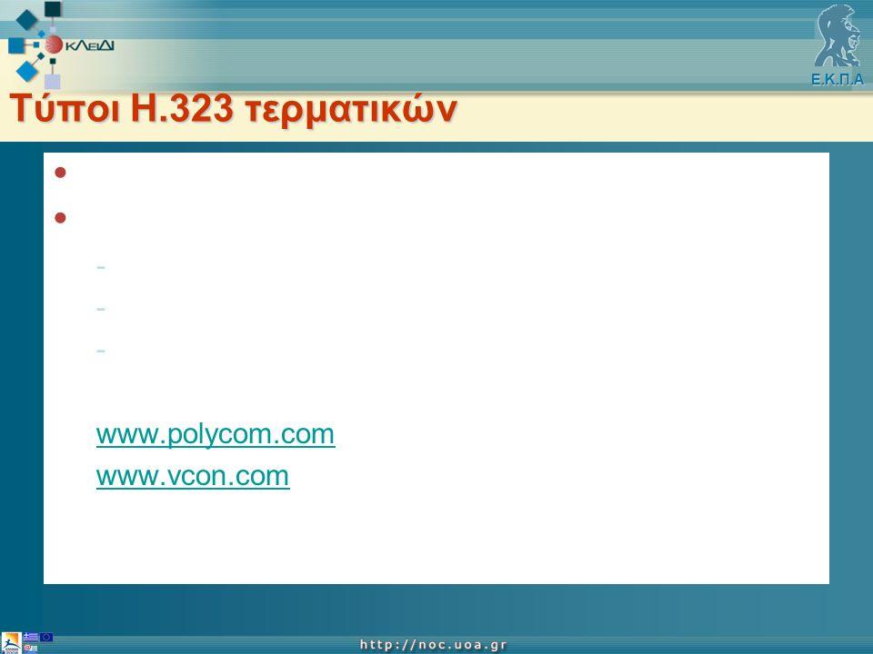 Ε.Κ.Π.Α Τύποι Η.323 τερματικών ΟΧΙ NetMeeting Η.323 τερματικά -s/w με web camera & μικρόφωνα -φορητά συστήματα με ενσωματωμένη κάμερα -συστήματα χώρου www.polycom.com www.vcon.com www.sony.com