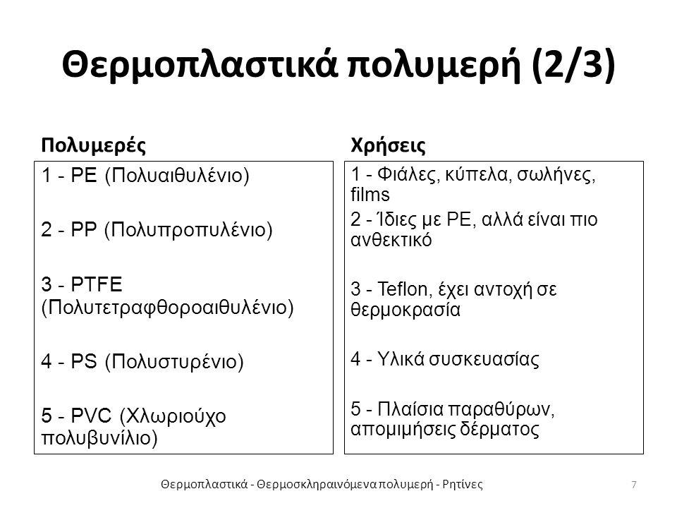 Θερμοπλαστικά πολυμερή (2/3) Πολυμερές 1 - PE (Πολυαιθυλένιο) 2 - PP (Πολυπροπυλένιο) 3 - PTFE (Πολυτετραφθοροαιθυλένιο) 4 - PS (Πολυστυρένιο) 5 - PVC (Χλωριούχο πολυβυνίλιο) Χρήσεις 1 - Φιάλες, κύπελα, σωλήνες, films 2 - Ίδιες με PE, αλλά είναι πιο ανθεκτικό 3 - Teflon, έχει αντοχή σε θερμοκρασία 4 - Υλικά συσκευασίας 5 - Πλαίσια παραθύρων, απομιμήσεις δέρματος Θερμοπλαστικά - Θερμοσκληραινόμενα πολυμερή - Ρητίνες 7