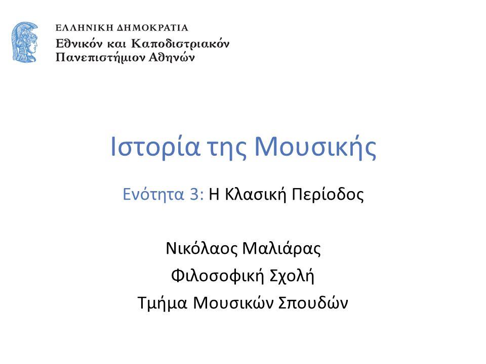 Ιστορία της Μουσικής Ενότητα 3: Η Κλασική Περίοδος Νικόλαος Μαλιάρας Φιλοσοφική Σχολή Τμήμα Μουσικών Σπουδών