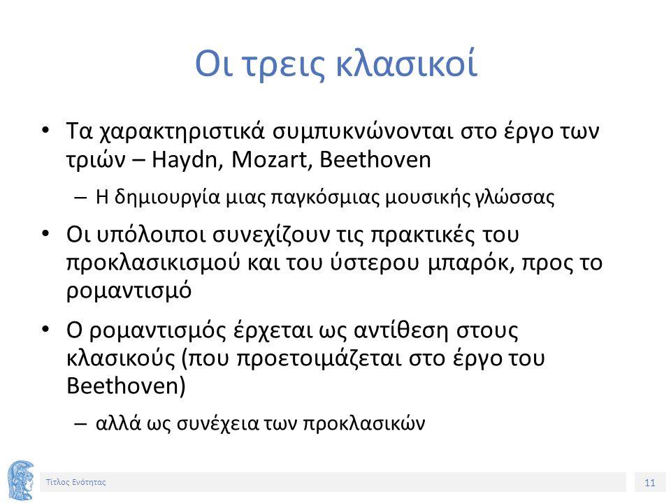 11 Τίτλος Ενότητας Οι τρεις κλασικοί Τα χαρακτηριστικά συμπυκνώνονται στο έργο των τριών – Haydn, Mozart, Beethoven – Η δημιουργία μιας παγκόσμιας μουσικής γλώσσας Οι υπόλοιποι συνεχίζουν τις πρακτικές του προκλασικισμού και του ύστερου μπαρόκ, προς το ρομαντισμό Ο ρομαντισμός έρχεται ως αντίθεση στους κλασικούς (που προετοιμάζεται στο έργο του Beethoven) – αλλά ως συνέχεια των προκλασικών