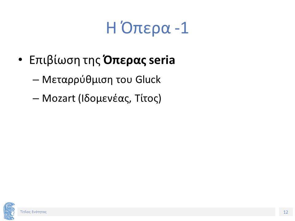 12 Τίτλος Ενότητας Η Όπερα -1 Επιβίωση της Όπερας seria – Μεταρρύθμιση του Gluck – Mozart (Ιδομενέας, Τίτος)