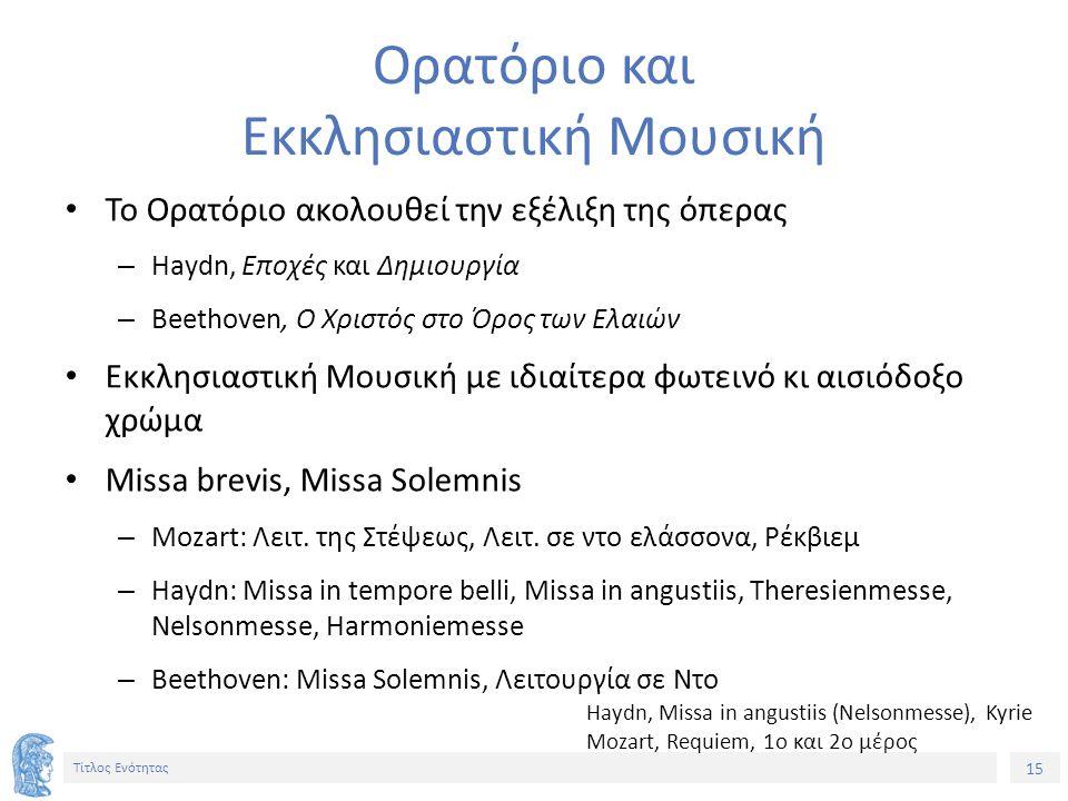 15 Τίτλος Ενότητας Ορατόριο και Εκκλησιαστική Μουσική Το Ορατόριο ακολουθεί την εξέλιξη της όπερας – Haydn, Εποχές και Δημιουργία – Beethoven, Ο Χριστός στο Όρος των Ελαιών Εκκλησιαστική Μουσική με ιδιαίτερα φωτεινό κι αισιόδοξο χρώμα Missa brevis, Missa Solemnis – Mozart: Λειτ.