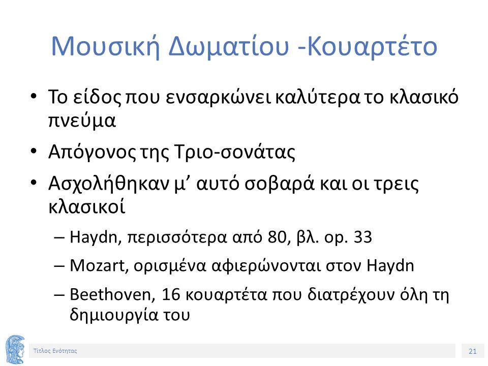 21 Τίτλος Ενότητας Μουσική Δωματίου -Κουαρτέτο Το είδος που ενσαρκώνει καλύτερα το κλασικό πνεύμα Απόγονος της Τριο-σονάτας Ασχολήθηκαν μ' αυτό σοβαρά και οι τρεις κλασικοί – Haydn, περισσότερα από 80, βλ.