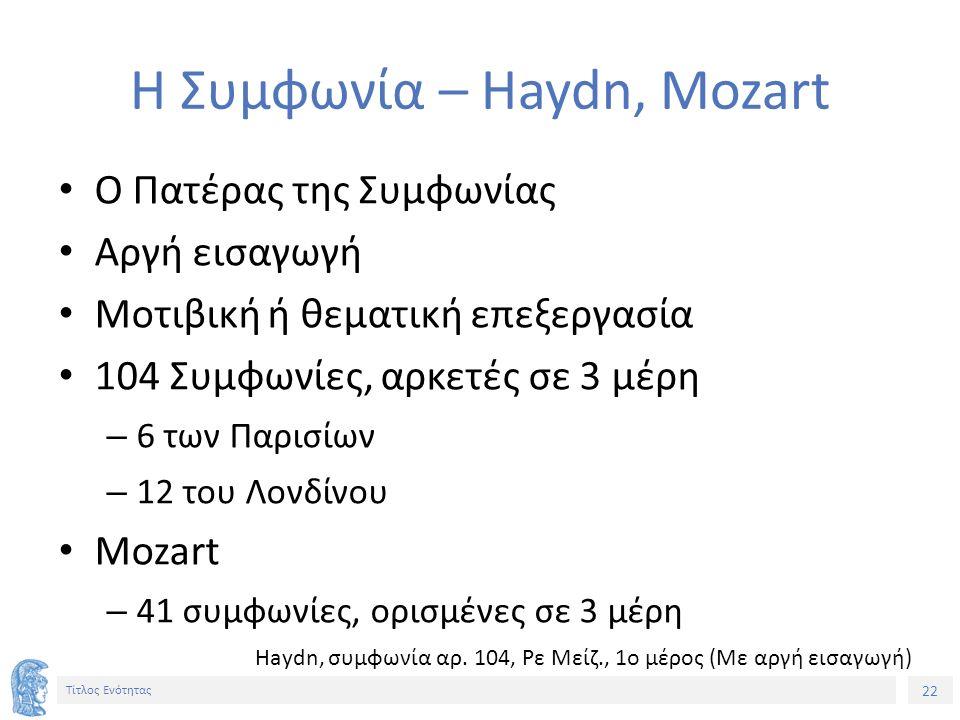 22 Τίτλος Ενότητας Η Συμφωνία – Haydn, Mozart Ο Πατέρας της Συμφωνίας Αργή εισαγωγή Μοτιβική ή θεματική επεξεργασία 104 Συμφωνίες, αρκετές σε 3 μέρη – 6 των Παρισίων – 12 του Λονδίνου Mozart – 41 συμφωνίες, ορισμένες σε 3 μέρη Haydn, συμφωνία αρ.