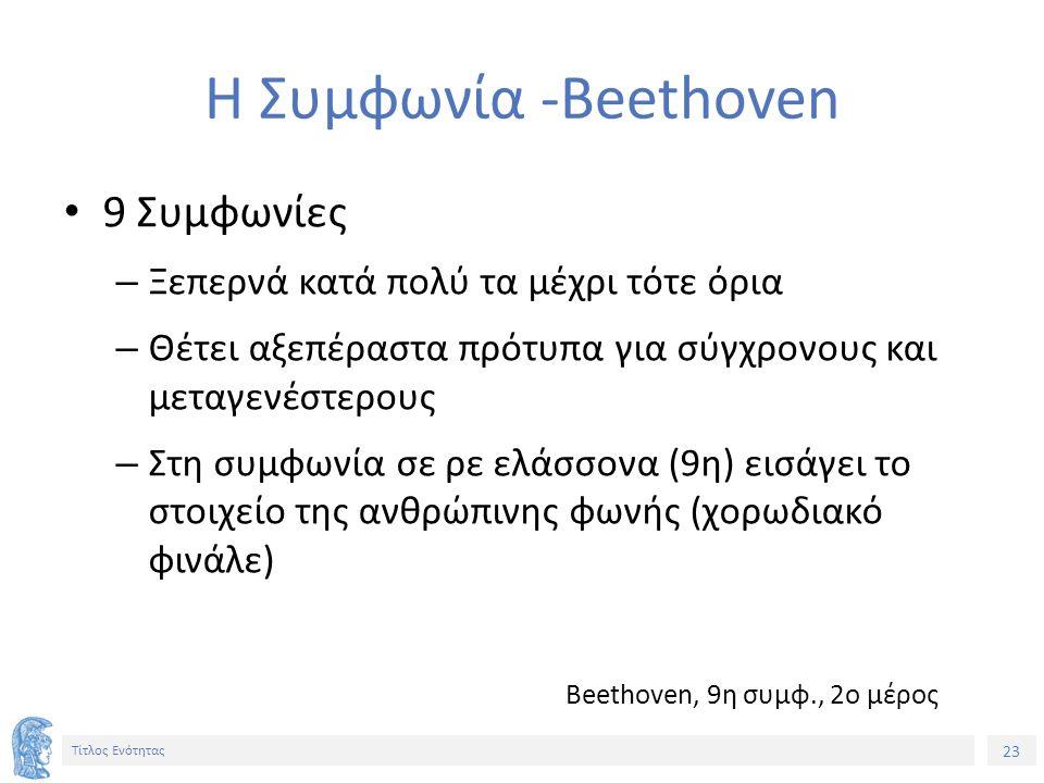 23 Τίτλος Ενότητας Η Συμφωνία -Beethoven 9 Συμφωνίες – Ξεπερνά κατά πολύ τα μέχρι τότε όρια – Θέτει αξεπέραστα πρότυπα για σύγχρονους και μεταγενέστερους – Στη συμφωνία σε ρε ελάσσονα (9η) εισάγει το στοιχείο της ανθρώπινης φωνής (χορωδιακό φινάλε) Beethoven, 9η συμφ., 2ο μέρος