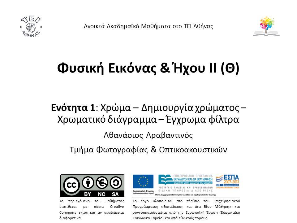 Φυσική Εικόνας & Ήχου ΙΙ (Θ) Ενότητα 1: Χρώμα – Δημιουργία χρώματος – Χρωματικό διάγραμμα – Έγχρωμα φίλτρα Αθανάσιος Αραβαντινός Τμήμα Φωτογραφίας & Οπτικοακουστικών Ανοικτά Ακαδημαϊκά Μαθήματα στο ΤΕΙ Αθήνας Το περιεχόμενο του μαθήματος διατίθεται με άδεια Creative Commons εκτός και αν αναφέρεται διαφορετικά Το έργο υλοποιείται στο πλαίσιο του Επιχειρησιακού Προγράμματος «Εκπαίδευση και Δια Βίου Μάθηση» και συγχρηματοδοτείται από την Ευρωπαϊκή Ένωση (Ευρωπαϊκό Κοινωνικό Ταμείο) και από εθνικούς πόρους.