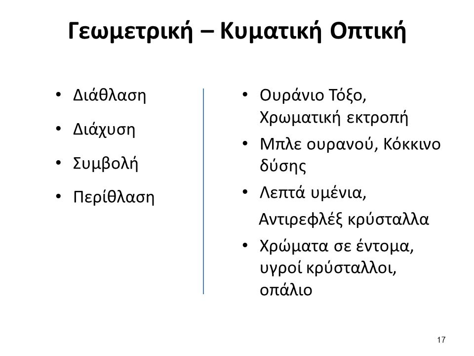Γεωμετρική – Κυματική Οπτική Διάθλαση Διάχυση Συμβολή Περίθλαση Ουράνιο Τόξο, Χρωματική εκτροπή Μπλε ουρανού, Κόκκινο δύσης Λεπτά υμένια, Αντιρεφλέξ κρύσταλλα Χρώματα σε έντομα, υγροί κρύσταλλοι, οπάλιο 17