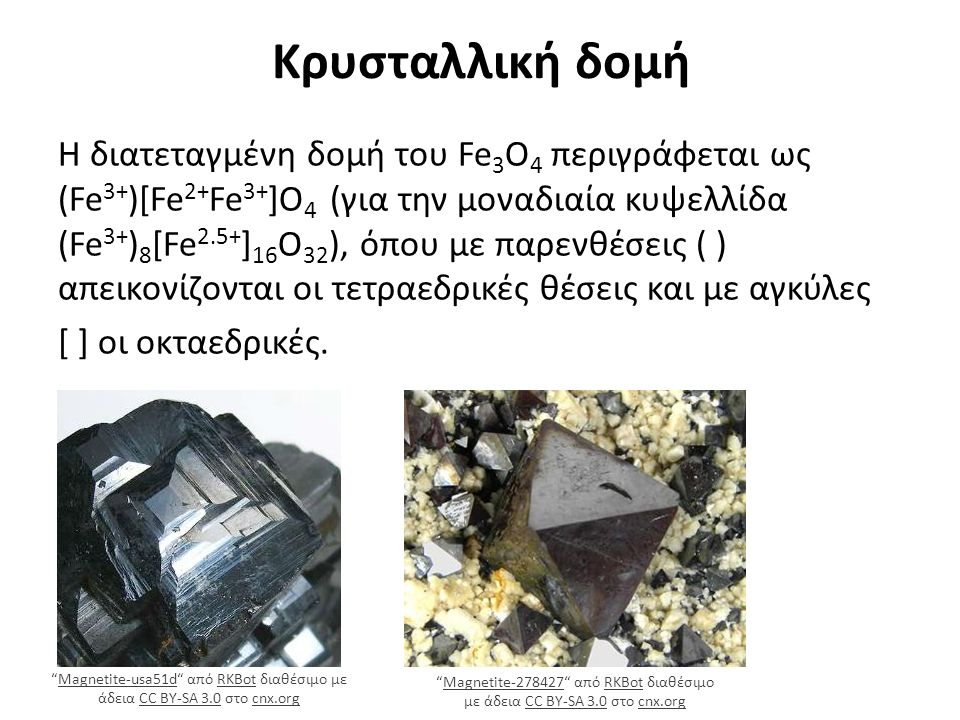Κρυσταλλική δομή Η διατεταγμένη δομή του Fe 3 O 4 περιγράφεται ως (Fe 3+ )[Fe 2+ Fe 3+ ]O 4 (για την μοναδιαία κυψελλίδα (Fe 3+ ) 8 [Fe 2.5+ ] 16 O 32 ), όπου με παρενθέσεις ( ) απεικονίζονται οι τετραεδρικές θέσεις και με αγκύλες [ ] οι οκταεδρικές.