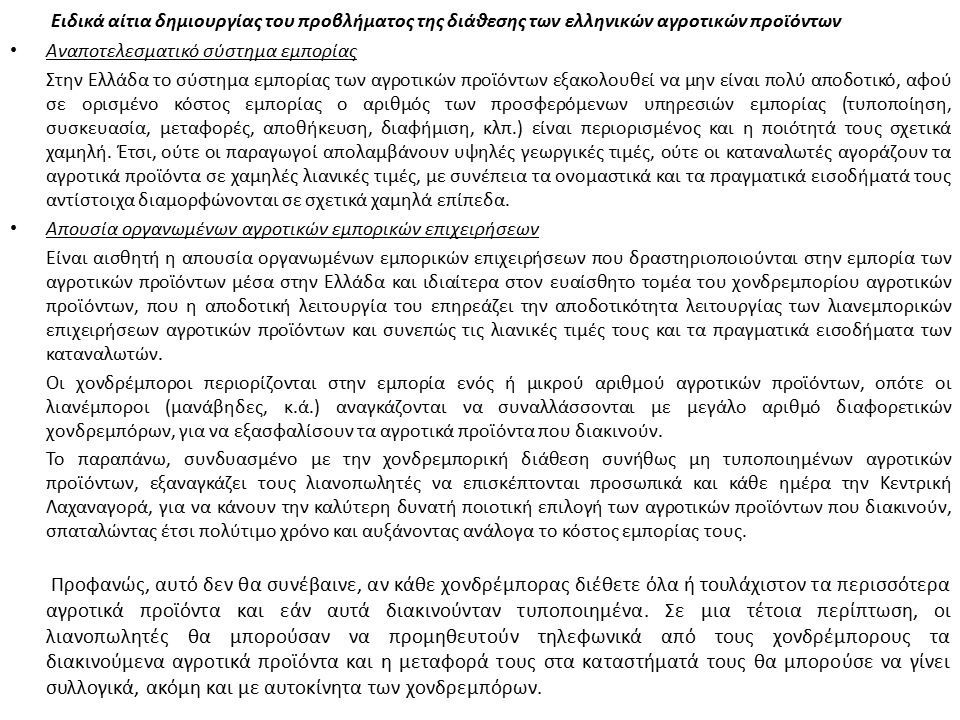 Ειδικά αίτια δημιουργίας του προβλήματος της διάθεσης των ελληνικών αγροτικών προϊόντων Αναποτελεσματικό σύστημα εμπορίας Στην Ελλάδα το σύστημα εμπορίας των αγροτικών προϊόντων εξακολουθεί να μην είναι πολύ αποδοτικό, αφού σε ορισμένο κόστος εμπορίας ο αριθμός των προσφερόμενων υπηρεσιών εμπορίας (τυποποίηση, συσκευασία, μεταφορές, αποθήκευση, διαφήμιση, κλπ.) είναι περιορισμένος και η ποιότητά τους σχετικά χαμηλή.