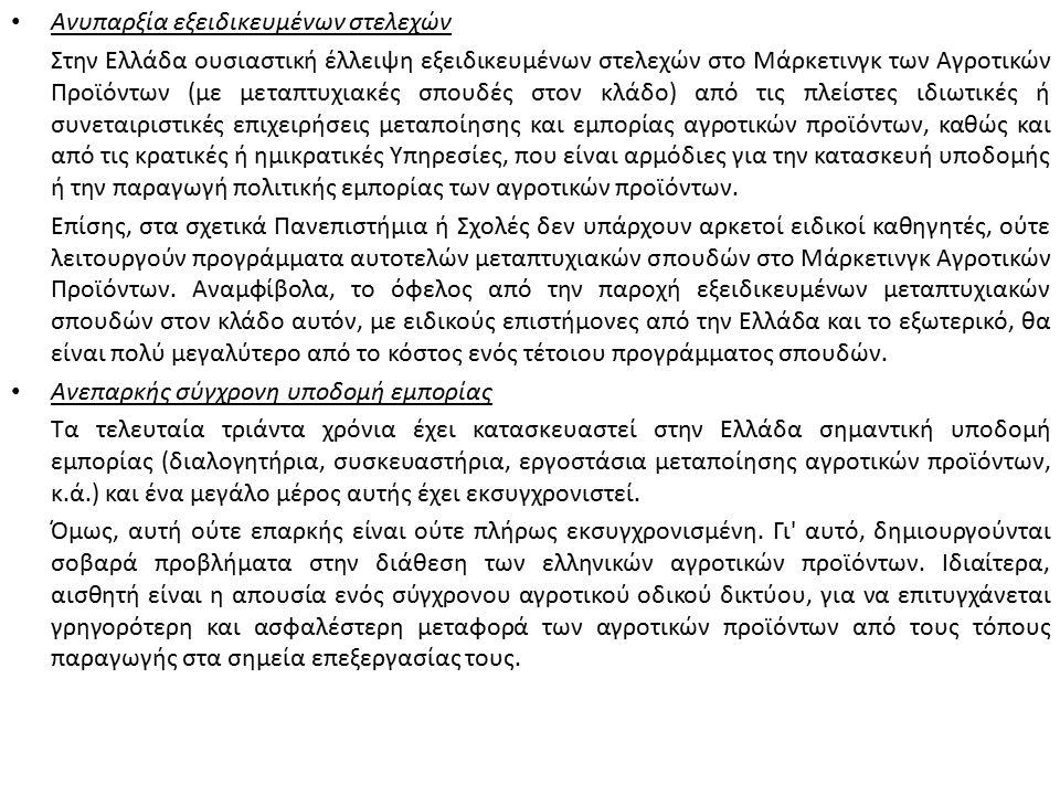 Ανυπαρξία εξειδικευμένων στελεχών Στην Ελλάδα ουσιαστική έλλειψη εξειδικευμένων στελεχών στο Μάρκετινγκ των Αγροτικών Προϊόντων (με μεταπτυχιακές σπουδές στον κλάδο) από τις πλείστες ιδιωτικές ή συνεταιριστικές επιχειρήσεις μεταποίησης και εμπορίας αγροτικών προϊόντων, καθώς και από τις κρατικές ή ημικρατικές Υπηρεσίες, που είναι αρμόδιες για την κατασκευή υποδομής ή την παραγωγή πολιτικής εμπορίας των αγροτικών προϊόντων.