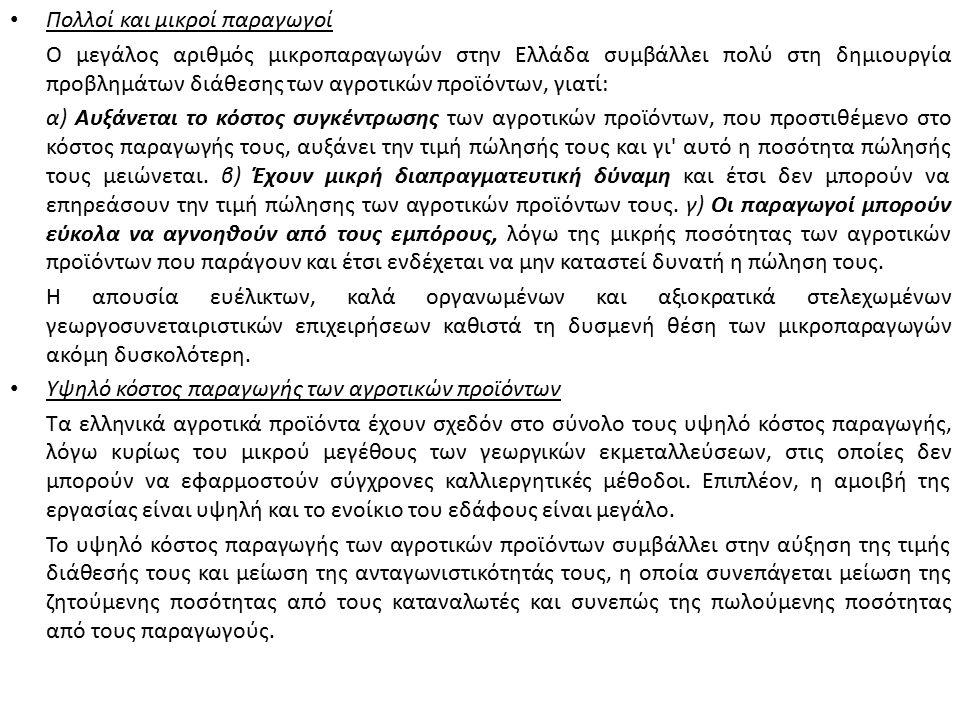 Πολλοί και μικροί παραγωγοί Ο μεγάλος αριθμός μικροπαραγωγών στην Ελλάδα συμβάλλει πολύ στη δημιουργία προβλημάτων διάθεσης των αγροτικών προϊόντων, γιατί: α) Αυξάνεται το κόστος συγκέντρωσης των αγροτικών προϊόντων, που προστιθέμενο στο κόστος παραγωγής τους, αυξάνει την τιμή πώλησής τους και γι αυτό η ποσότητα πώλησής τους μειώνεται.