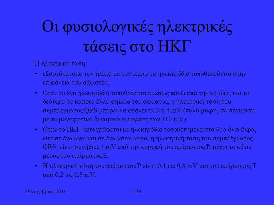 29 Νοεμβρίου 2010126 Οι φυσιολογικές ηλεκτρικές τάσεις στο ΗΚΓ Η ηλεκτρική τάση: εξαρτάται από τον τρόπο με τον οποίο τα ηλεκτρόδια τοποθετούνται στην