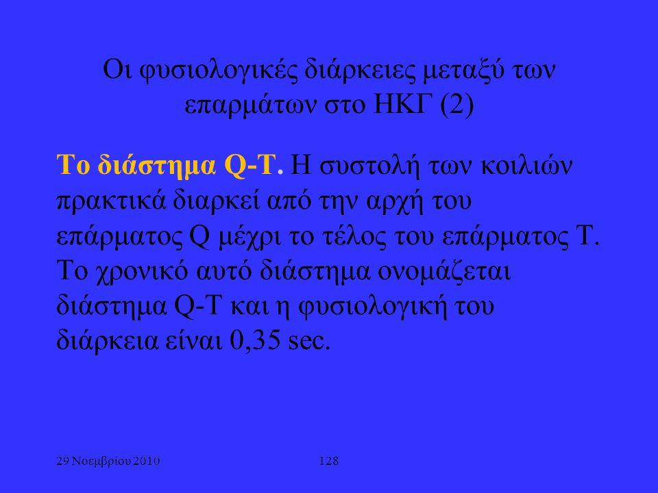 29 Νοεμβρίου 2010128 Οι φυσιολογικές διάρκειες μεταξύ των επαρμάτων στο ΗΚΓ (2) Το διάστημα Q-T. Η συστολή των κοιλιών πρακτικά διαρκεί από την αρχή τ