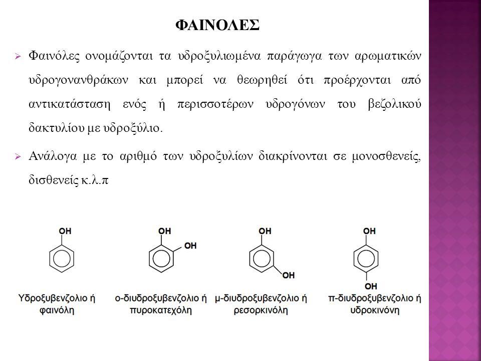ΦΑΙΝΟΛΕΣ  Φαινόλες ονομάζονται τα υδροξυλιωμένα παράγωγα των αρωματικών υδρογονανθράκων και μπορεί να θεωρηθεί ότι προέρχονται από αντικατάσταση ενός ή περισσοτέρων υδρογόνων του βεζολικού δακτυλίου με υδροξύλιο.