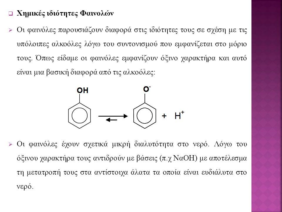  Χημικές ιδιότητες Φαινολών  Οι φαινόλες παρουσιάζουν διαφορά στις ιδιότητες τους σε σχέση με τις υπόλοιπες αλκοόλες λόγω του συντονισμού που εμφανίζεται στο μόριο τους.
