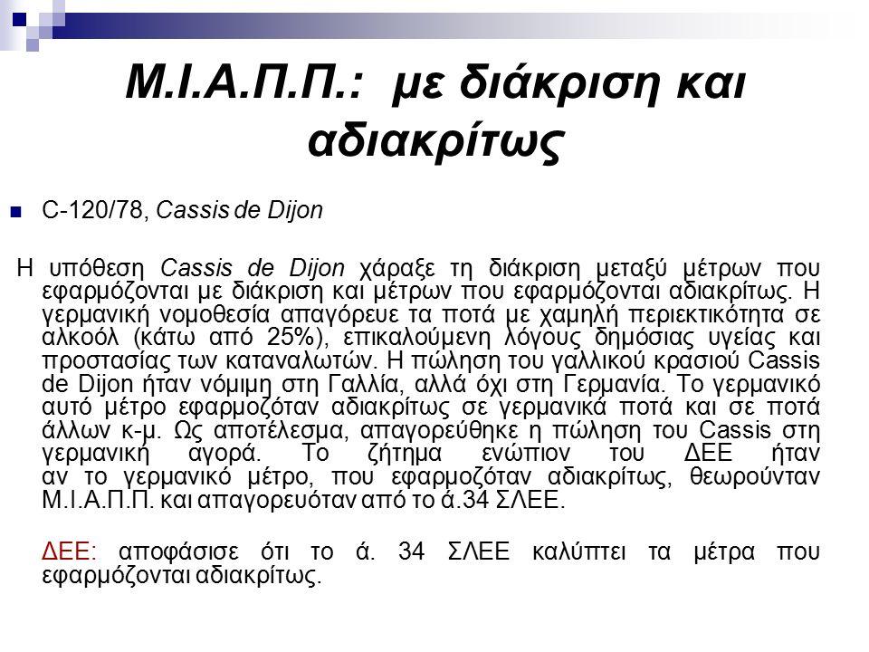 Μ.Ι.Α.Π.Π.: με διάκριση και αδιακρίτως C-120/78, Cassis de Dijon Η υπόθεση Cassis de Dijon χάραξε τη διάκριση μεταξύ μέτρων που εφαρμόζονται με διάκριση και μέτρων που εφαρμόζονται αδιακρίτως.