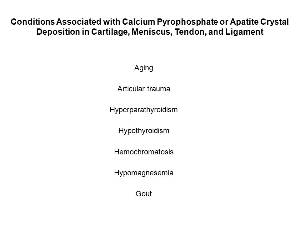 Conditions Associated with Calcium Pyrophosphate or Apatite Crystal Deposition in Cartilage, Meniscus, Tendon, and Ligament Aging Articular trauma Hyperparathyroidism Hypothyroidism Hemochromatosis Hypomagnesemia Gout