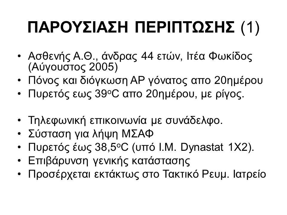 ΠΑΡΟΥΣΙΑΣΗ ΠΕΡΙΠΤΩΣΗΣ (1) Ασθενής A.Θ., άνδρας 44 ετών, Ιτέα Φωκίδος (Αύγουστος 2005) Πόνος και διόγκωση ΑΡ γόνατος απο 20ημέρου Πυρετός εως 39 ο C απο 20ημέρου, με ρίγος.