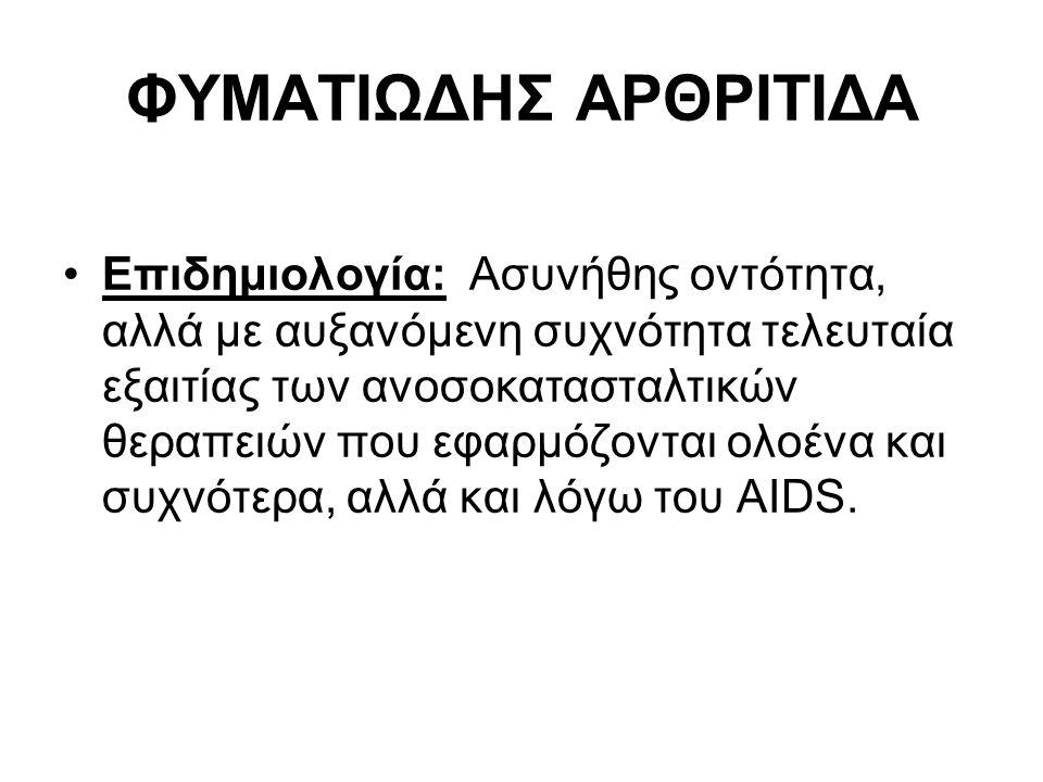 ΦΥΜΑΤΙΩΔΗΣ ΑΡΘΡΙΤΙΔΑ Επιδημιολογία: Ασυνήθης οντότητα, αλλά με αυξανόμενη συχνότητα τελευταία εξαιτίας των ανοσοκατασταλτικών θεραπειών που εφαρμόζονται ολοένα και συχνότερα, αλλά και λόγω του AIDS.