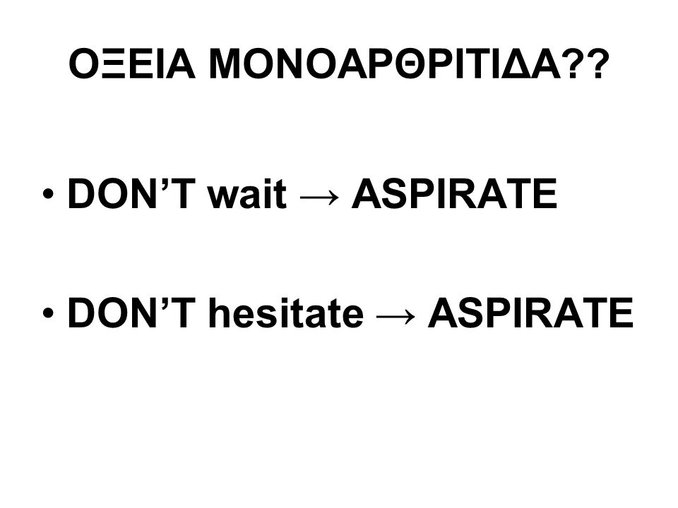 ΟΞΕΙΑ ΜΟΝΟΑΡΘΡΙΤΙΔΑ DON'T wait → ASPIRATE DON'T hesitate → ASPIRATE