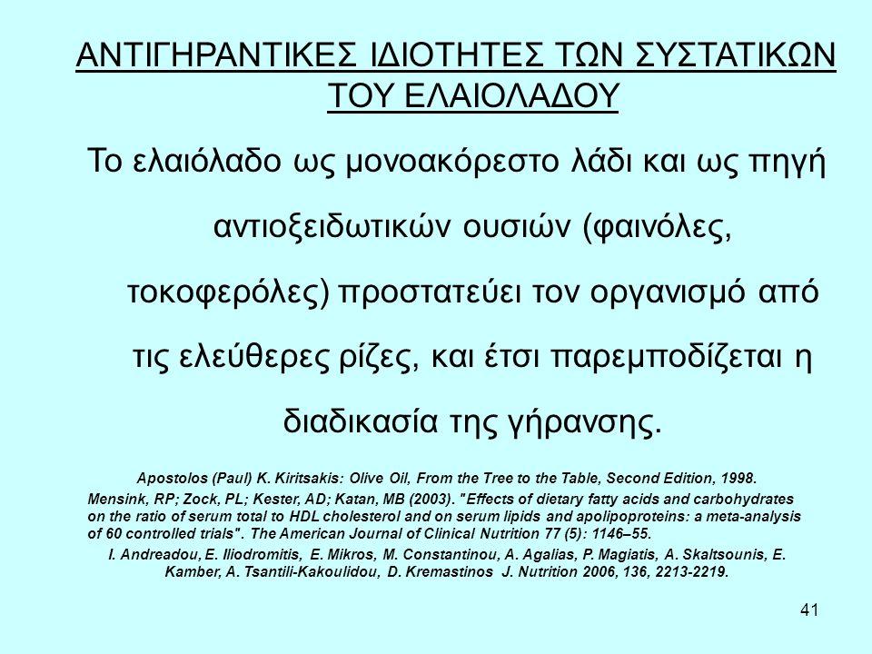 41 ΑΝΤΙΓΗΡΑΝΤΙΚΕΣ ΙΔΙΟΤΗΤΕΣ ΤΩΝ ΣΥΣΤΑΤΙΚΩΝ ΤΟΥ ΕΛΑΙΟΛΑΔΟΥ Το ελαιόλαδο ως μονοακόρεστο λάδι και ως πηγή αντιοξειδωτικών ουσιών (φαινόλες, τοκοφερόλες)