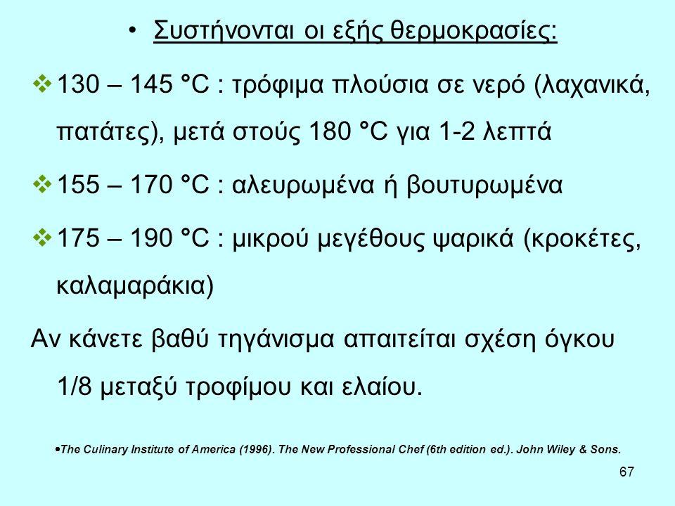 67 Συστήνονται οι εξής θερμοκρασίες:  130 – 145 °C : τρόφιμα πλούσια σε νερό (λαχανικά, πατάτες), μετά στούς 180 °C για 1-2 λεπτά  155 – 170 °C : αλ