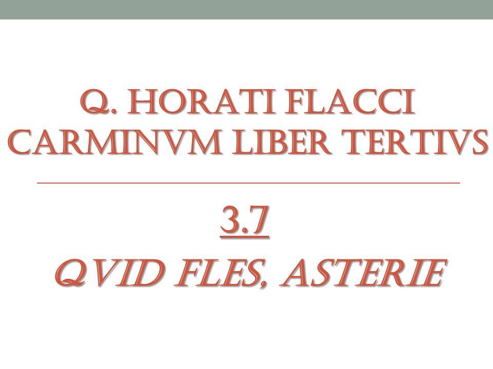 Q. HORATI FLACCI CARMINVM LIBER TERTIVS 3.7 QVID FLES, ASTERIE