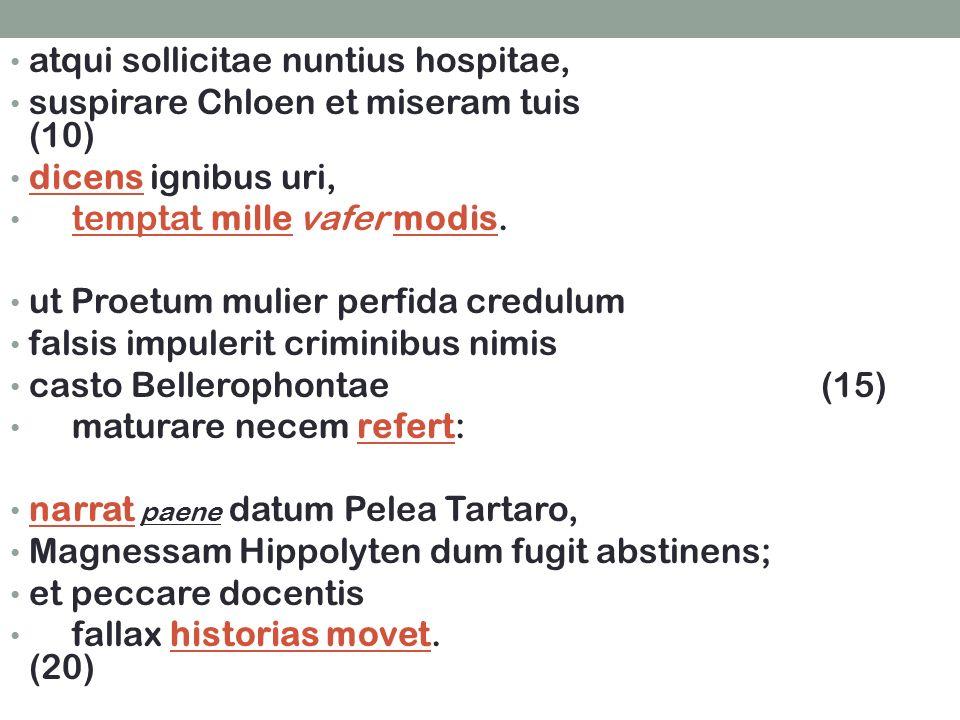 atqui sollicitae nuntius hospitae, suspirare Chloen et miseram tuis (10) dicens ignibus uri, temptat mille vafer modis.
