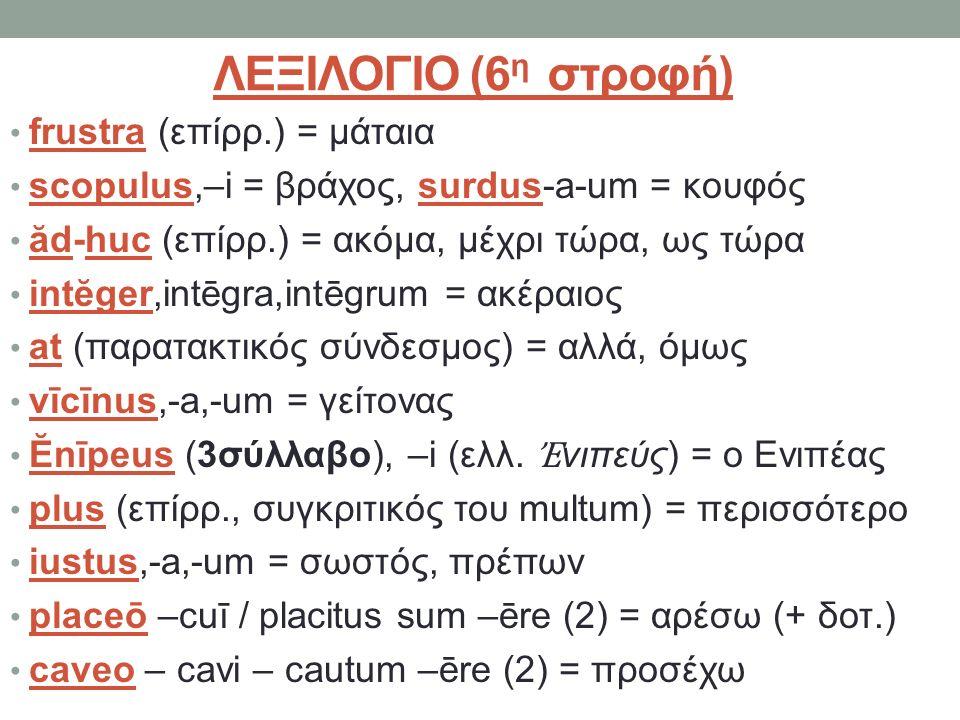 ΛΕΞΙΛΟΓΙΟ (6 η στροφή) frustra (επίρρ.) = μάταια scopulus,–i = βράχος, surdus-a-um = κουφός ăd-huc (επίρρ.) = ακόμα, μέχρι τώρα, ως τώρα intĕger,intēgra,intēgrum = ακέραιος at (παρατακτικός σύνδεσμος) = αλλά, όμως vīcīnus,-a,-um = γείτονας Ĕnīpeus (3σύλλαβο), –i (ελλ.