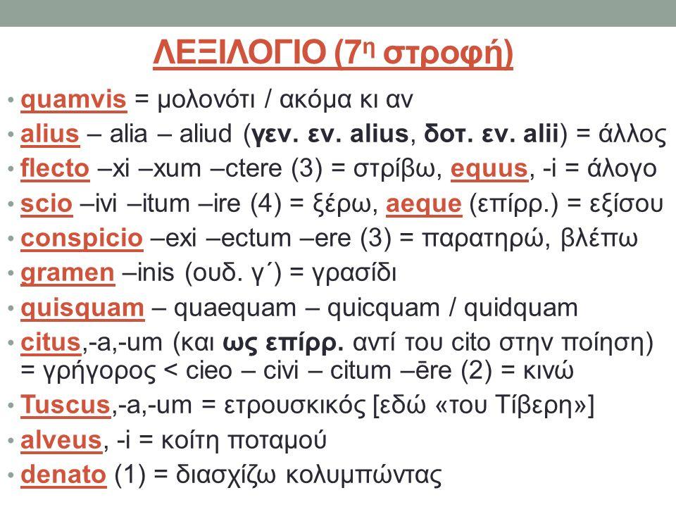 ΛΕΞΙΛΟΓΙΟ (7 η στροφή) quamvis = μολονότι / ακόμα κι αν alius – alia – aliud (γεν. εν. alius, δοτ. εν. alii) = άλλος flecto –xi –xum –ctere (3) = στρί