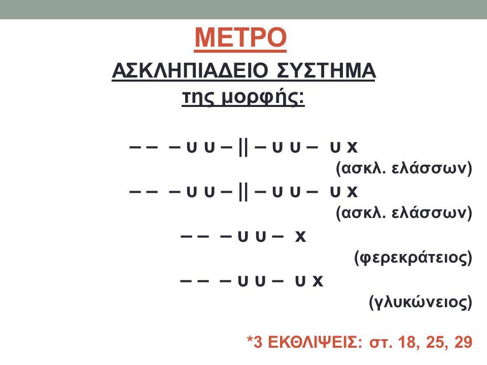 ΜΕΤΡΟ ΑΣΚΛΗΠΙΑΔΕΙΟ ΣΥΣΤΗΜΑ της μορφής: – – – υ υ – || – υ υ – υ x (ασκλ. ελάσσων) – – – υ υ – || – υ υ – υ x (ασκλ. ελάσσων) – – – υ υ – x (φερεκράτει