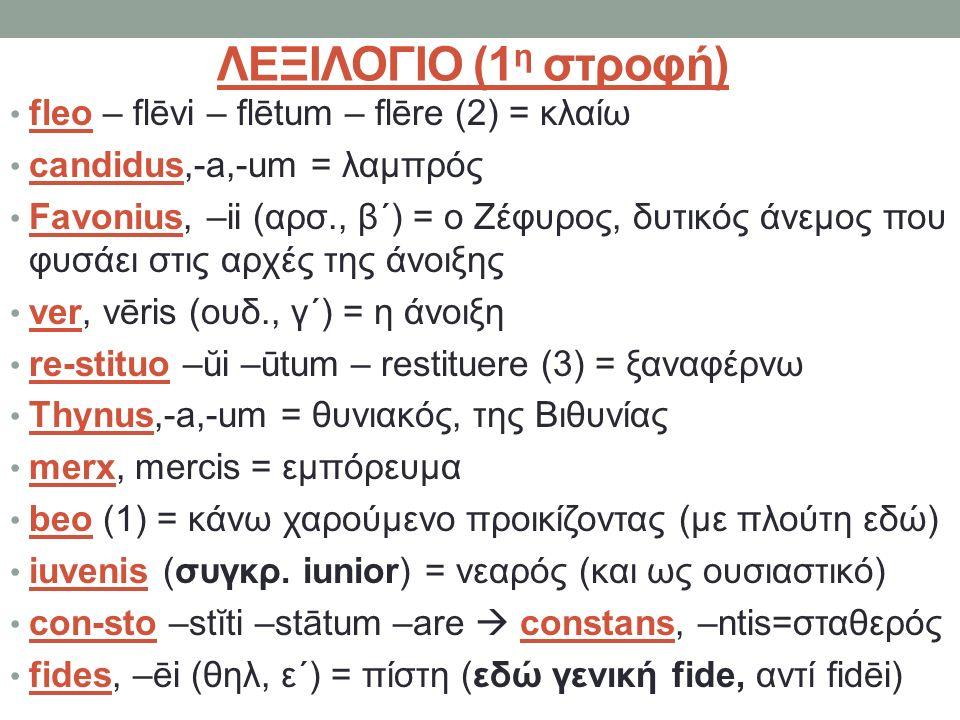 ΛΕΞΙΛΟΓΙΟ (1 η στροφή) fleo – flēvi – flētum – flēre (2) = κλαίω candidus,-a,-um = λαμπρός Favonius, –ii (αρσ., β΄) = ο Ζέφυρος, δυτικός άνεμος που φυσάει στις αρχές της άνοιξης ver, vēris (ουδ., γ΄) = η άνοιξη re-stituo –ŭi –ūtum – restituere (3) = ξαναφέρνω Thynus,-a,-um = θυνιακός, της Βιθυνίας merx, mercis = εμπόρευμα beo (1) = κάνω χαρούμενο προικίζοντας (με πλούτη εδώ) iuvenis (συγκρ.