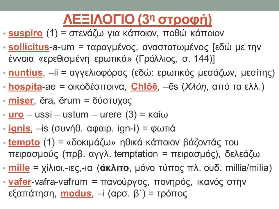 ΛΕΞΙΛΟΓΙΟ (3 η στροφή) suspīrο (1) = στενάζω για κάποιον, ποθώ κάποιον sollicitus-a-um = ταραγμένος, αναστατωμένος [εδώ με την έννοια «ερεθισμένη ερωτικά» (Γρόλλιος, σ.
