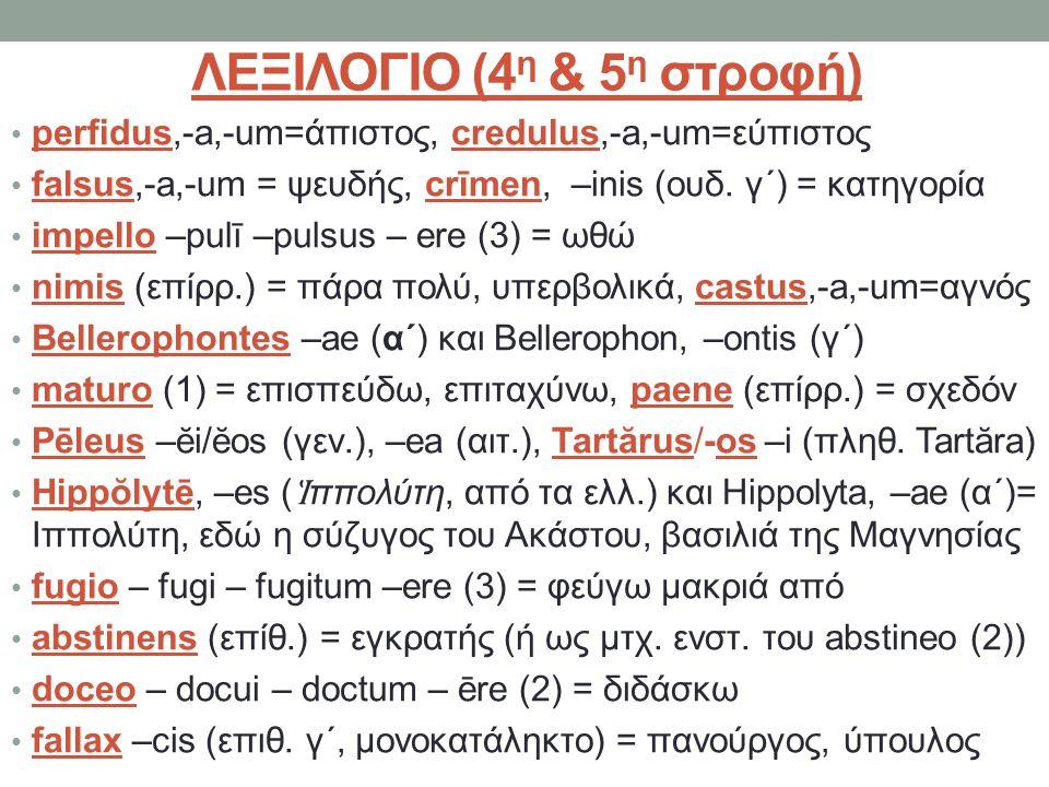 ΛΕΞΙΛΟΓΙΟ (4 η & 5 η στροφή) perfidus,-a,-um=άπιστος, credulus,-a,-um=εύπιστος falsus,-a,-um = ψευδής, crīmen, –inis (ουδ. γ΄) = κατηγορία impello –pu