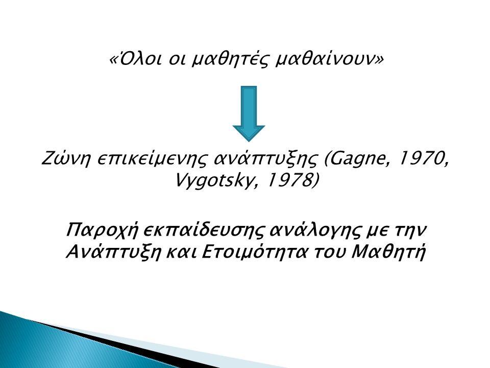 «Όλοι οι μαθητές μαθαίνουν» Ζώνη επικείμενης ανάπτυξης (Gagne, 1970, Vygotsky, 1978) Παροχή εκπαίδευσης ανάλογης με την Ανάπτυξη και Ετοιμότητα του Μαθητή