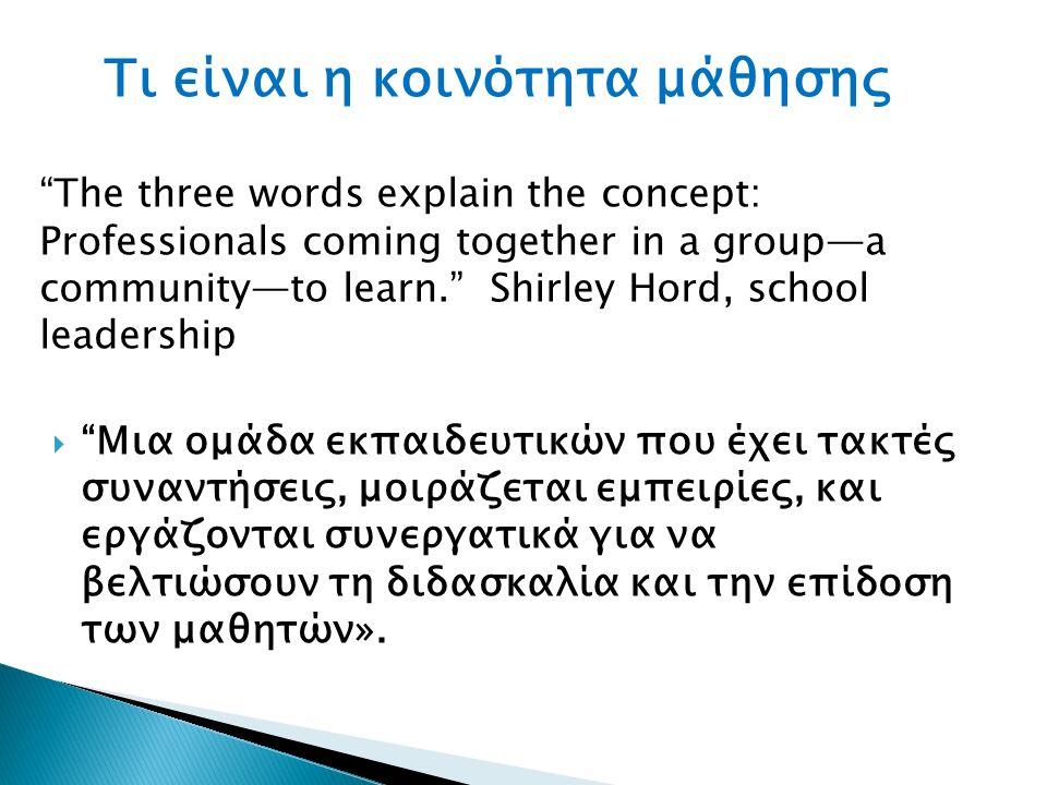 Τι είναι η κοινότητα μάθησης The three words explain the concept: Professionals coming together in a group—a community—to learn. Shirley Hord, school leadership  Μια ομάδα εκπαιδευτικών που έχει τακτές συναντήσεις, μοιράζεται εμπειρίες, και εργάζονται συνεργατικά για να βελτιώσουν τη διδασκαλία και την επίδοση των μαθητών».
