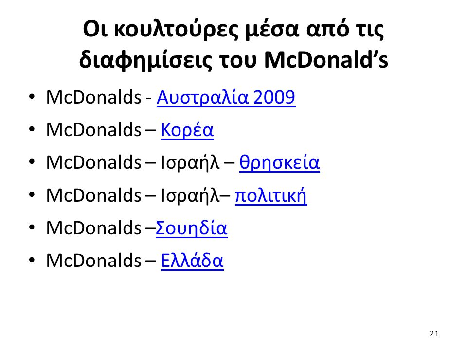 Οι κουλτούρες μέσα από τις διαφημίσεις του McDonald's McDonalds - Αυστραλία 2009Αυστραλία 2009 McDonalds – ΚορέαΚορέα McDonalds – Ισραήλ – θρησκείαθρησκεία McDonalds – Ισραήλ– πολιτικήπολιτική McDonalds –ΣουηδίαΣουηδία McDonalds – ΕλλάδαΕλλάδα 21