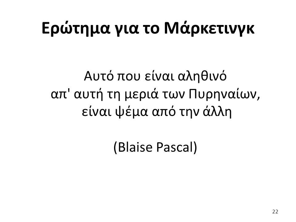 22 Αυτό που είναι αληθινό απ αυτή τη μεριά των Πυρηναίων, είναι ψέμα από την άλλη (Blaise Pascal) Ερώτημα για το Μάρκετινγκ