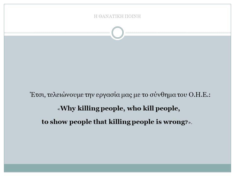 Η ΘΑΝΑΤΙΚΗ ΠΟΙΝΗ Έτσι, τελειώνουμε την εργασία μας με το σύνθημα του Ο.Η.Ε.: « Why killing people, who kill people, to show people that killing people is wrong ?».