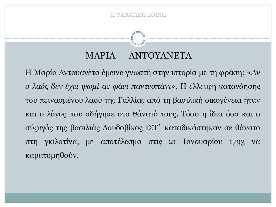 Η ΘΑΝΑΤΙΚΗ ΠΟΙΝΗ ΜΑΡΙΑ ΑΝΤΟΥΑΝΕΤΑ Η Μαρία Αντουανέτα έμεινε γνωστή στην ιστορία με τη φράση: «Αν ο λαός δεν έχει ψωμί ας φάει παντεσπάνι».