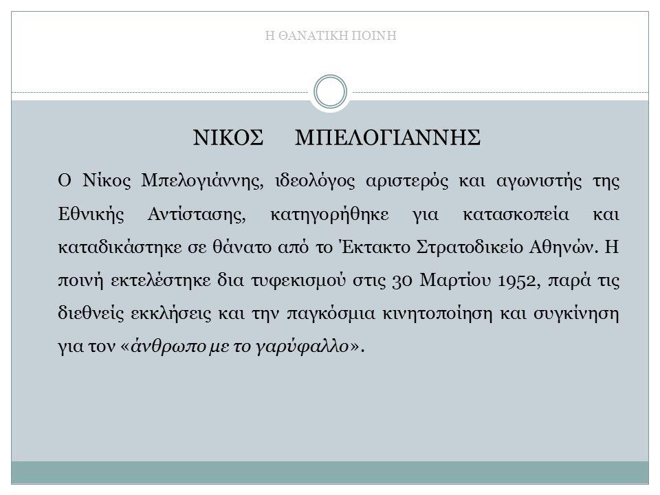 Η ΘΑΝΑΤΙΚΗ ΠΟΙΝΗ ΝΙΚΟΣ ΜΠΕΛΟΓΙΑΝΝΗΣ Ο Νίκος Μπελογιάννης, ιδεολόγος αριστερός και αγωνιστής της Εθνικής Αντίστασης, κατηγορήθηκε για κατασκοπεία και καταδικάστηκε σε θάνατο από το Έκτακτο Στρατοδικείο Αθηνών.
