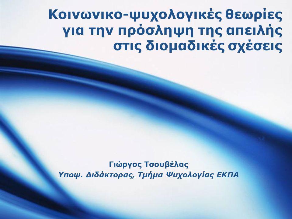 Κοινωνικο-ψυχολογικές θεωρίες για την πρόσληψη της απειλής στις διομαδικές σχέσεις Γιώργος Τσουβέλας Υποψ. Διδάκτορας, Τμήμα Ψυχολογίας ΕΚΠΑ